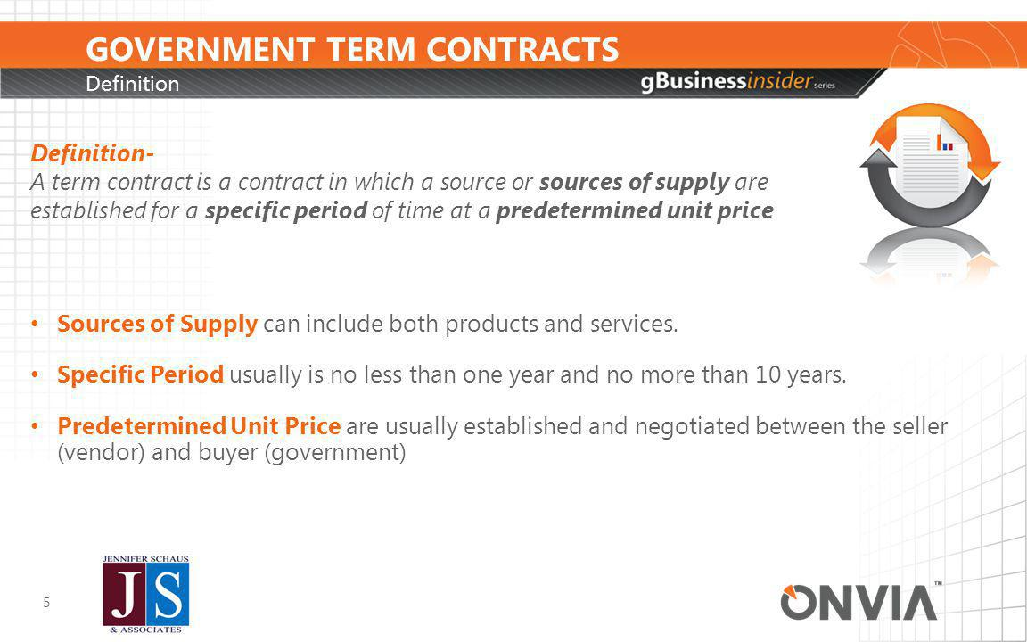 GOVERNMENT TERM CONTRACTS Definition 5 Definition- A term contract is a contract in which a source or sources of supply are established for a specific period of time at a predetermined unit price Sources of Supply can include both products and services.