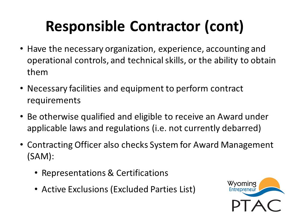 Responsible Contractor (cont) Have the necessary organization, experience, accounting and operational controls, and technical skills, or the ability t
