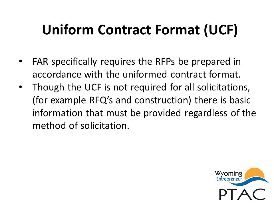 Uniform Contract Format (UCF) FAR specifically requires the RFPs be prepared in accordance with the uniformed contract format. Though the UCF is not r