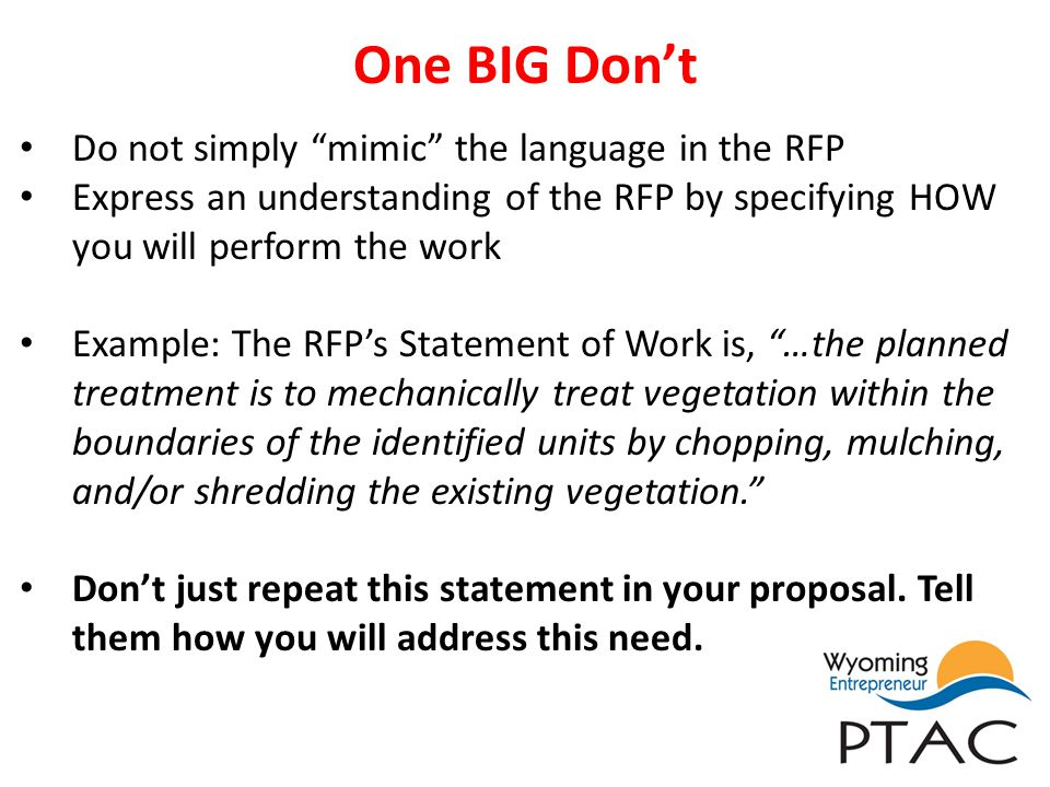 One BIG Dont Do not simply mimic the language in the RFP Express an understanding of the RFP by specifying HOW you will perform the work Example: The