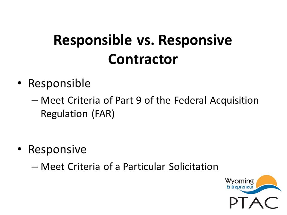 Responsible vs. Responsive Contractor Responsible – Meet Criteria of Part 9 of the Federal Acquisition Regulation (FAR) Responsive – Meet Criteria of