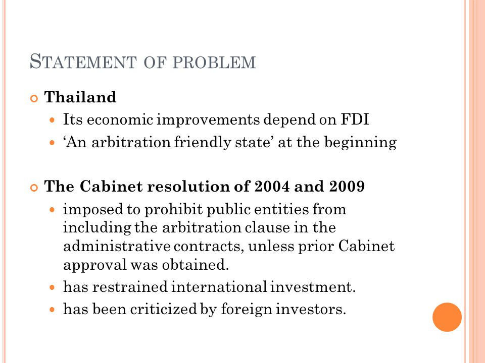 S TATEMENT OF PROBLEM Thailand Its economic improvements depend on FDI An arbitration friendly state at the beginning The Cabinet resolution of 2004 a