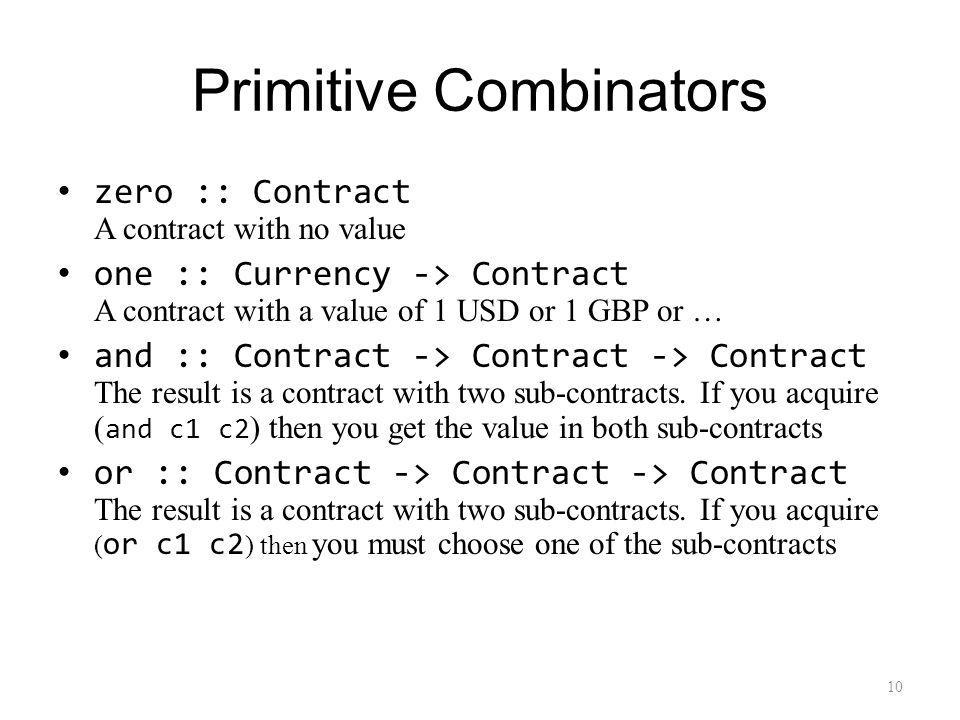 Primitive Combinators zero :: Contract A contract with no value one :: Currency -> Contract A contract with a value of 1 USD or 1 GBP or … and :: Contract -> Contract -> Contract The result is a contract with two sub-contracts.