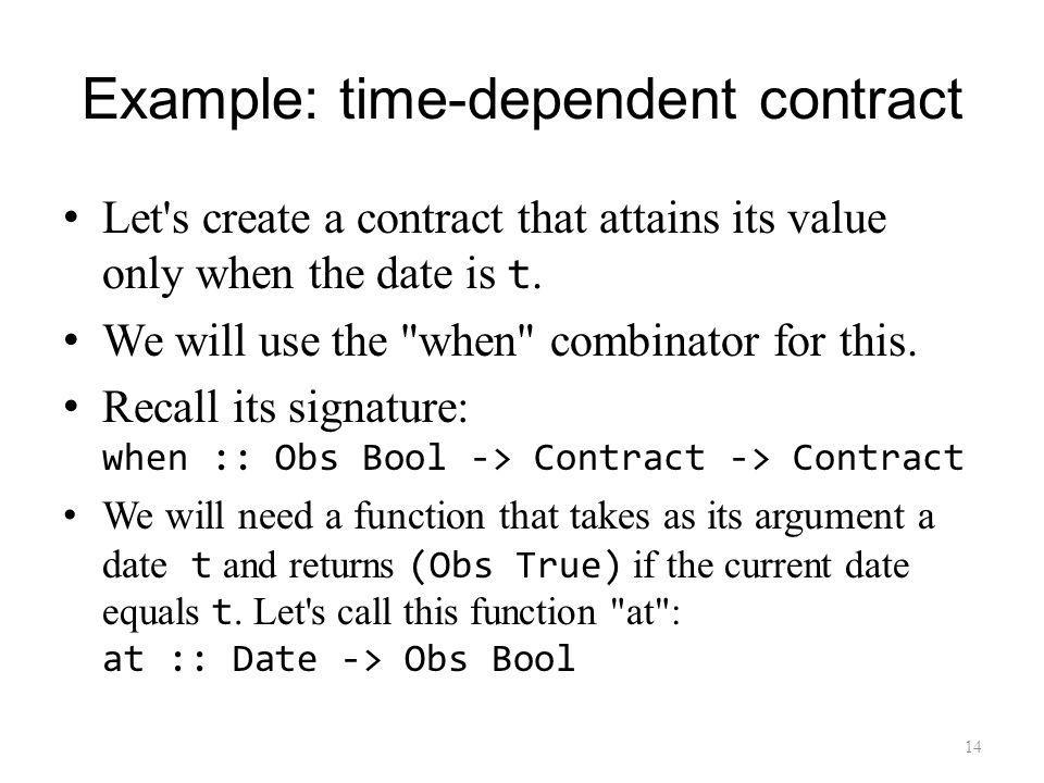 Example: time-dependent contract Let s create a contract that attains its value only when the date is t.
