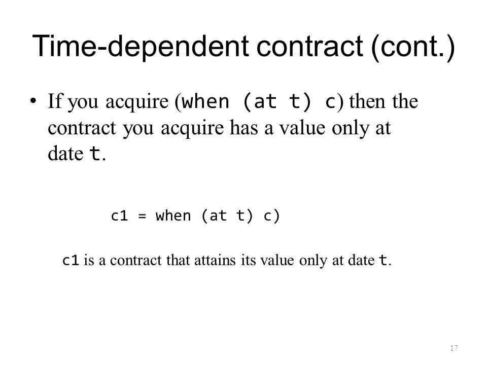 Time-dependent contract (cont.) If you acquire ( when (at t) c ) then the contract you acquire has a value only at date t.
