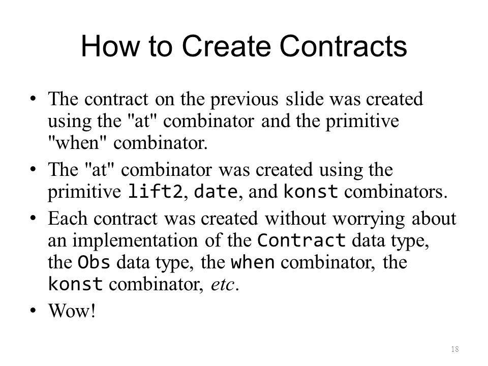 How to Create Contracts The contract on the previous slide was created using the at combinator and the primitive when combinator.