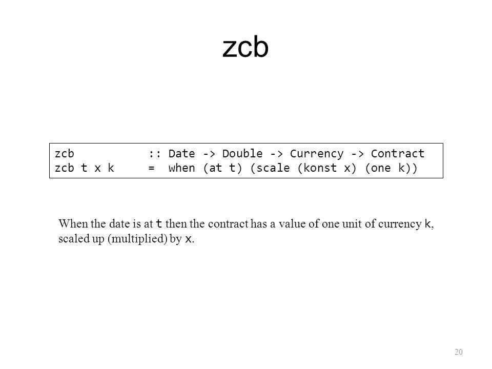 zcb 20 zcb :: Date -> Double -> Currency -> Contract zcb t x k = when (at t) (scale (konst x) (one k)) When the date is at t then the contract has a value of one unit of currency k, scaled up (multiplied) by x.