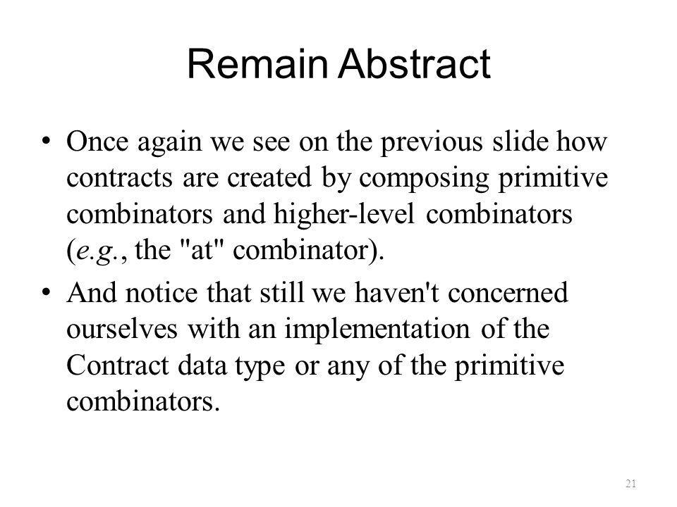 Remain Abstract Once again we see on the previous slide how contracts are created by composing primitive combinators and higher-level combinators (e.g., the at combinator).