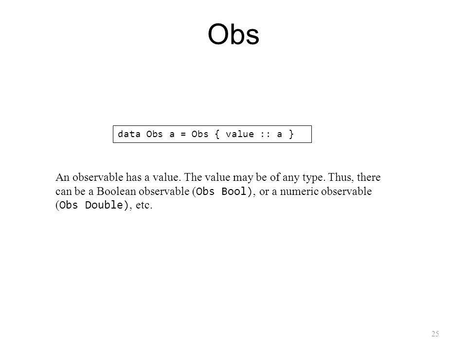 25 Obs data Obs a = Obs { value :: a } An observable has a value.