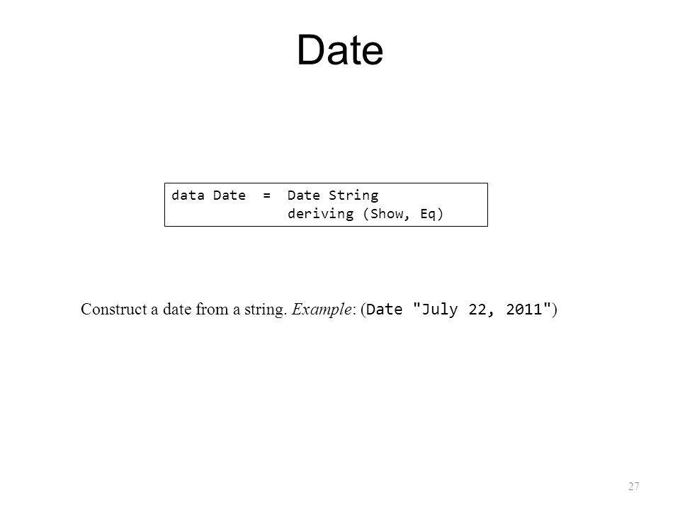 27 Date data Date = Date String deriving (Show, Eq) Construct a date from a string.