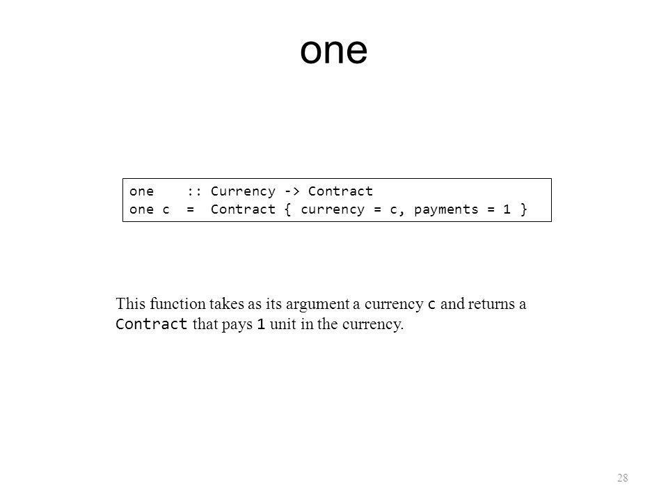 28 one one :: Currency -> Contract one c = Contract { currency = c, payments = 1 } This function takes as its argument a currency c and returns a Contract that pays 1 unit in the currency.