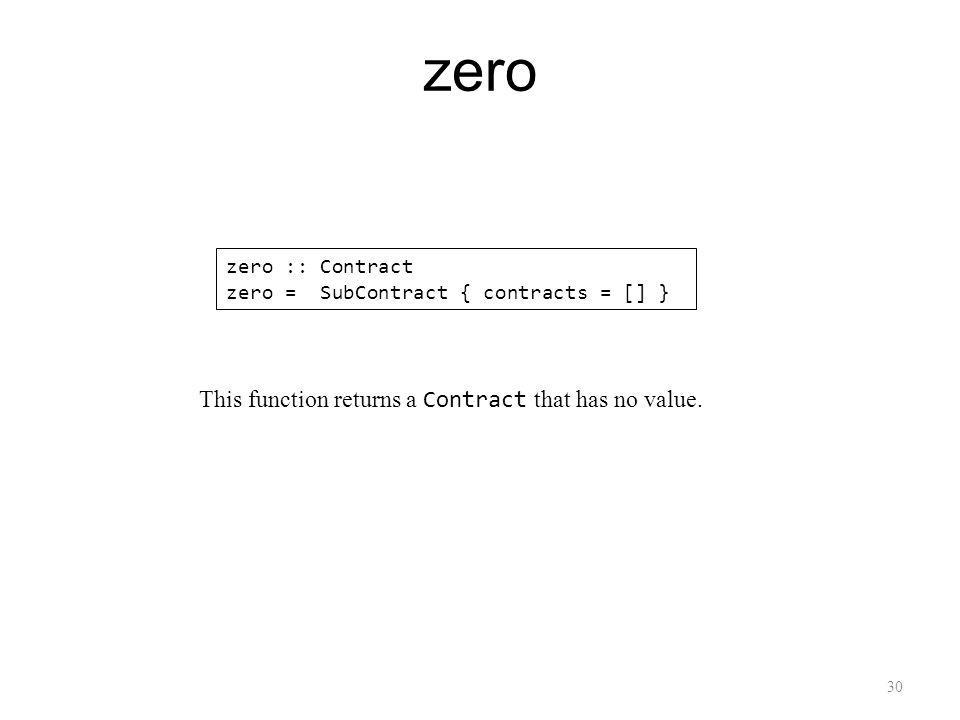 30 zero zero :: Contract zero = SubContract { contracts = [] } This function returns a Contract that has no value.