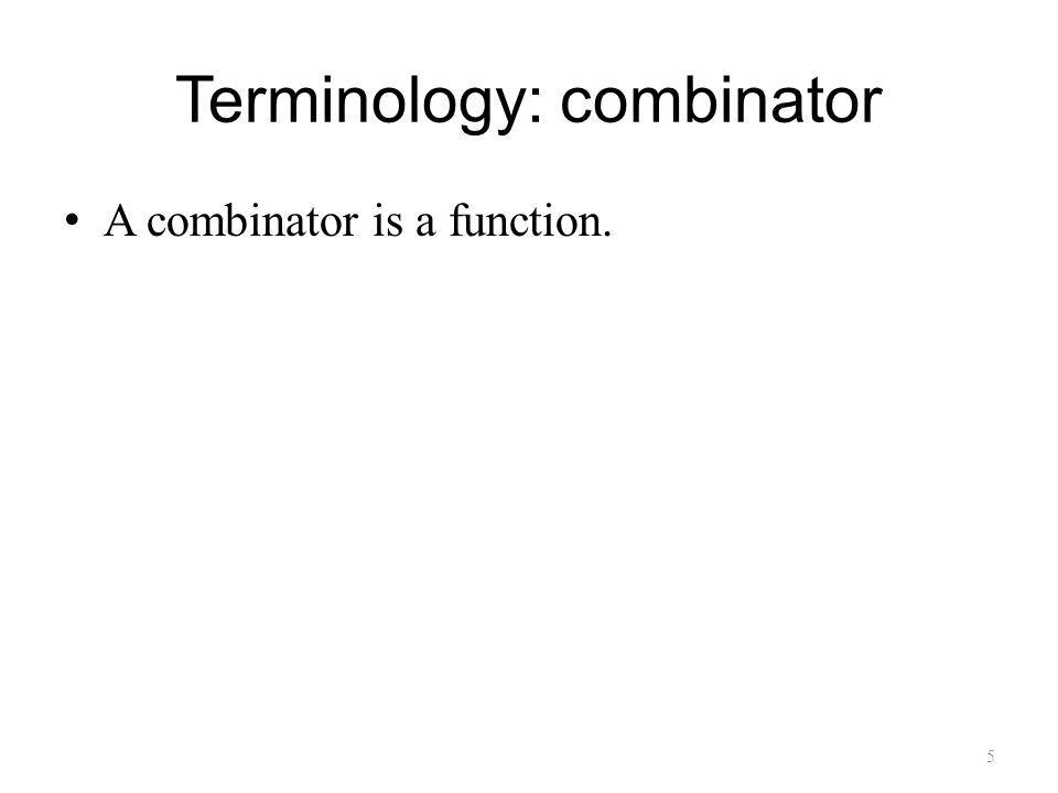 Terminology: combinator A combinator is a function. 5