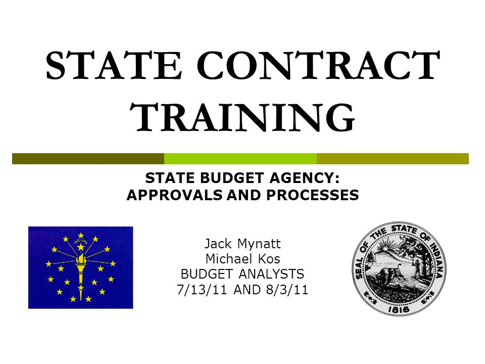 STATE CONTRACT TRAINING STATE BUDGET AGENCY: APPROVALS AND PROCESSES Jack Mynatt Michael Kos BUDGET ANALYSTS 7/13/11 AND 8/3/11