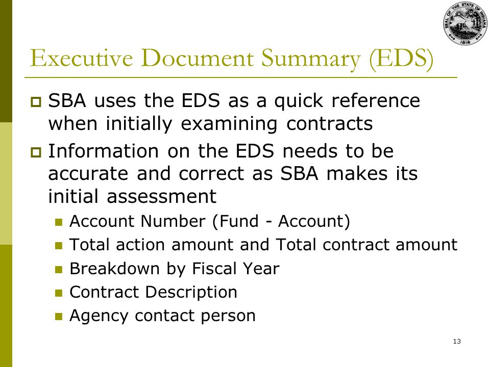 13 Executive Document Summary (EDS) SBA uses the EDS as a quick reference when initially examining contracts Information on the EDS needs to be accurate and correct as SBA makes its initial assessment Account Number (Fund - Account) Total action amount and Total contract amount Breakdown by Fiscal Year Contract Description Agency contact person