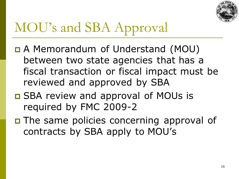 16 MOUs and SBA Approval A Memorandum of Understand (MOU) between two state agencies that has a fiscal transaction or fiscal impact must be reviewed and approved by SBA SBA review and approval of MOUs is required by FMC The same policies concerning approval of contracts by SBA apply to MOUs