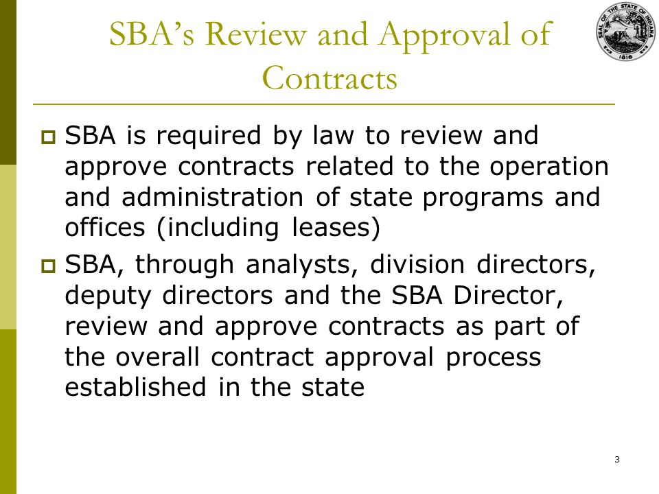 3 SBAs Review and Approval of Contracts SBA is required by law to review and approve contracts related to the operation and administration of state programs and offices (including leases) SBA, through analysts, division directors, deputy directors and the SBA Director, review and approve contracts as part of the overall contract approval process established in the state