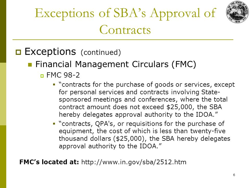 6 Exceptions of SBAs Approval of Contracts Exceptions (continued) Financial Management Circulars (FMC) FMC 98-2 contracts for the purchase of goods or services, except for personal services and contracts involving State- sponsored meetings and conferences, where the total contract amount does not exceed $25,000, the SBA hereby delegates approval authority to the IDOA.