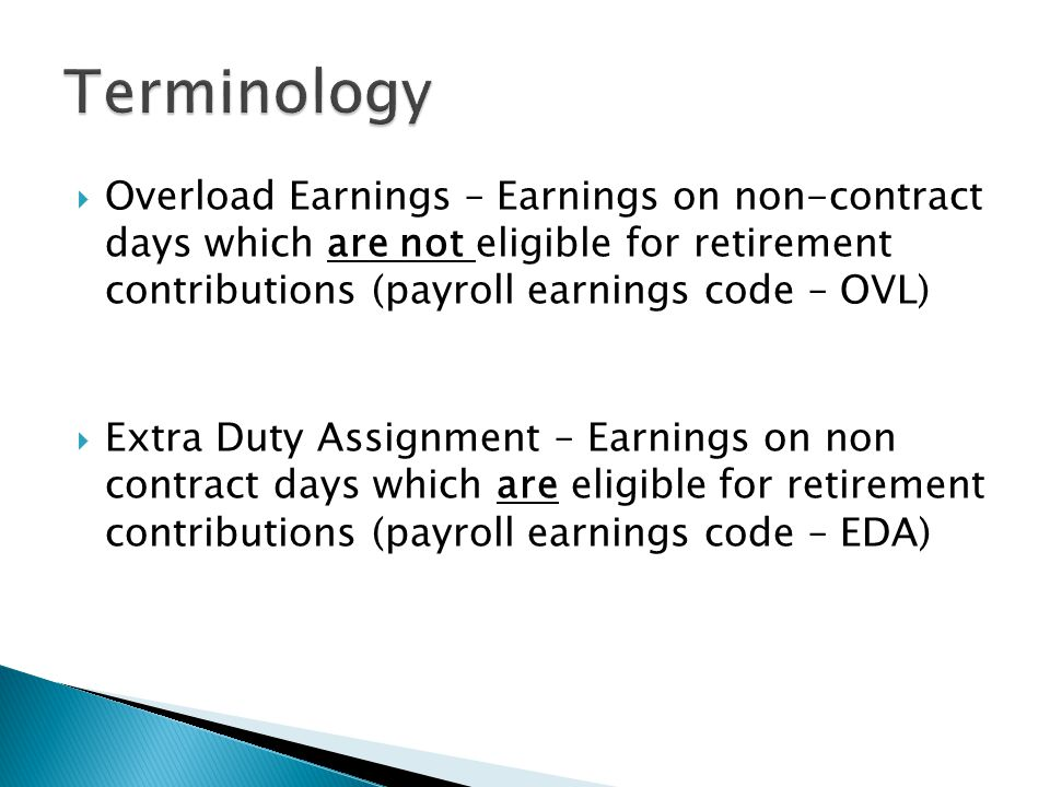 Overload Earnings – Earnings on non-contract days which are not eligible for retirement contributions (payroll earnings code – OVL) Extra Duty Assignm