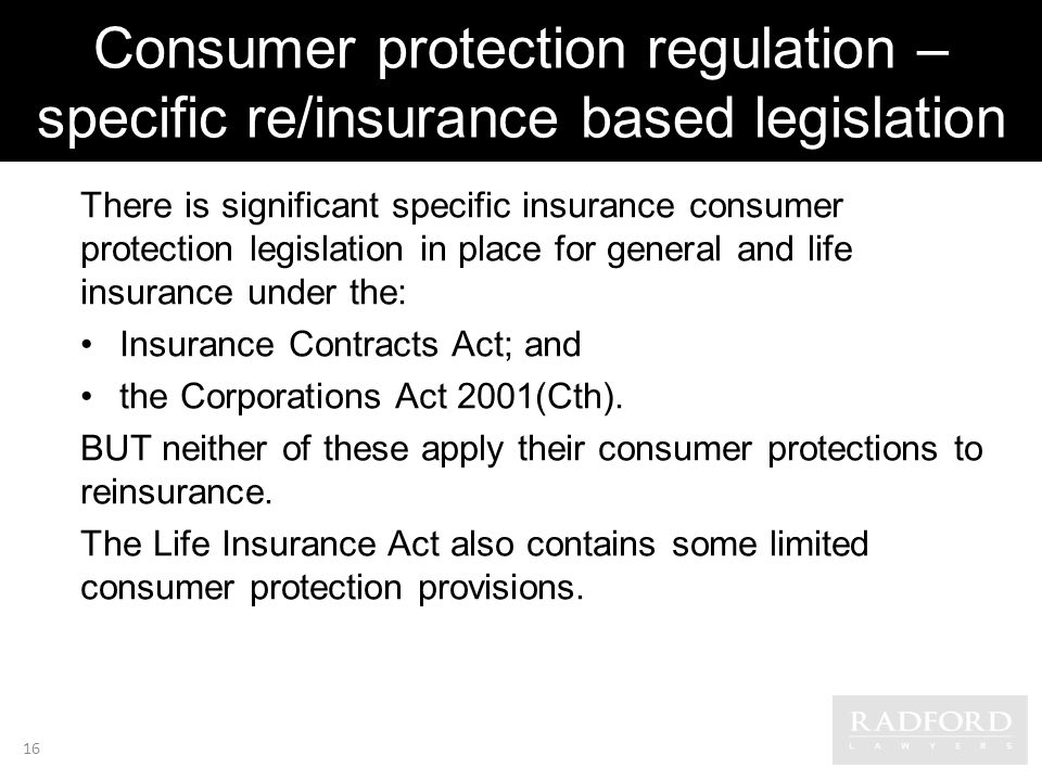Consumer protection regulation – specific re/insurance based legislation There is significant specific insurance consumer protection legislation in place for general and life insurance under the: Insurance Contracts Act; and the Corporations Act 2001(Cth).