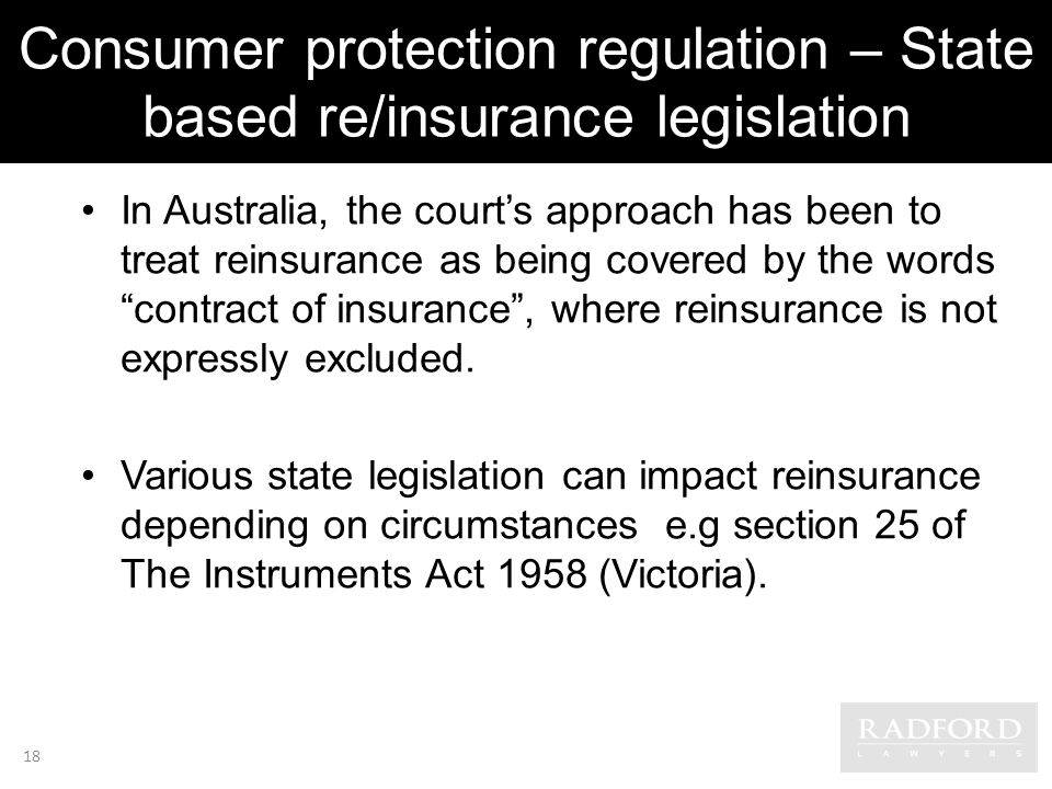Consumer protection regulation – State based re/insurance legislation In Australia, the courts approach has been to treat reinsurance as being covered by the words contract of insurance, where reinsurance is not expressly excluded.