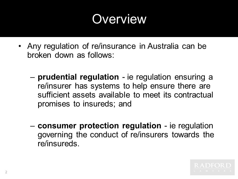 Overview Any regulation of re/insurance in Australia can be broken down as follows: –prudential regulation - ie regulation ensuring a re/insurer has systems to help ensure there are sufficient assets available to meet its contractual promises to insureds; and –consumer protection regulation - ie regulation governing the conduct of re/insurers towards the re/insureds.