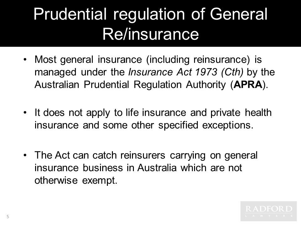 Prudential regulation of General Re/insurance Most general insurance (including reinsurance) is managed under the Insurance Act 1973 (Cth) by the Australian Prudential Regulation Authority (APRA).
