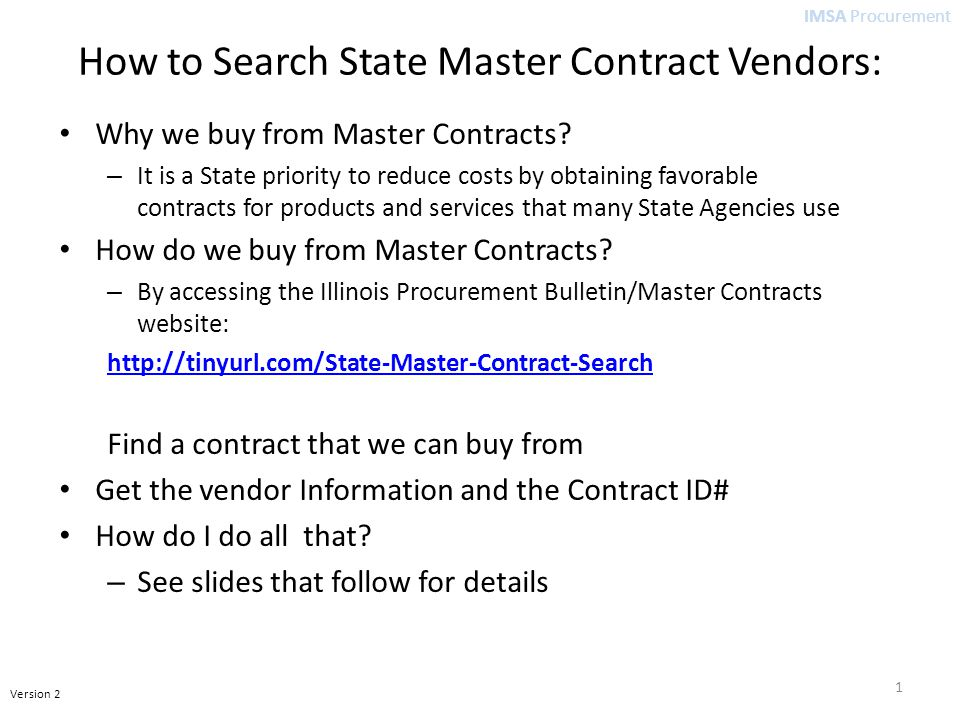 IMSA Procurement Version 2 How to Search State Master Contract Vendors Database Contracts are stored by Contract Number, Contract Title, Start Date and Expiration Date The Contract Title may or may not tell you if it has the item you want Find the contracts that have what you are looking for using the Search Box with Key words for the item you want.