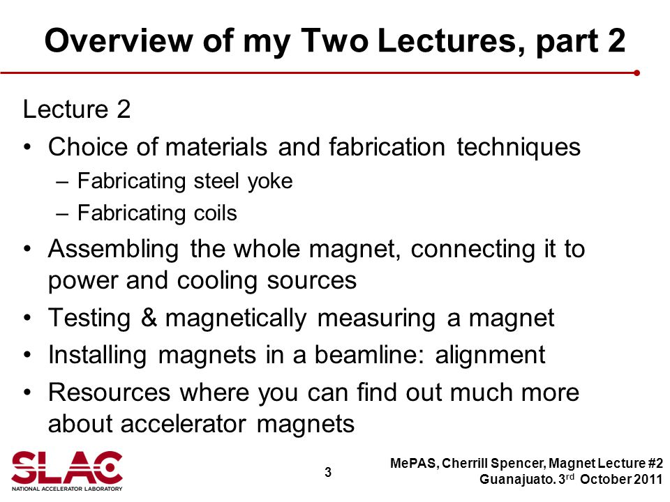 3 Overview of my Two Lectures, part 2 Lecture 2 Choice of materials and fabrication techniques –Fabricating steel yoke –Fabricating coils Assembling the whole magnet, connecting it to power and cooling sources Testing & magnetically measuring a magnet Installing magnets in a beamline: alignment Resources where you can find out much more about accelerator magnets MePAS, Cherrill Spencer, Magnet Lecture #2 Guanajuato.