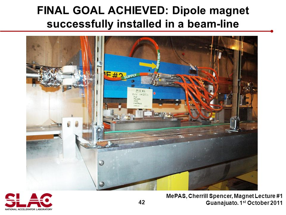 42 FINAL GOAL ACHIEVED: Dipole magnet successfully installed in a beam-line MePAS, Cherrill Spencer, Magnet Lecture #1 Guanajuato.