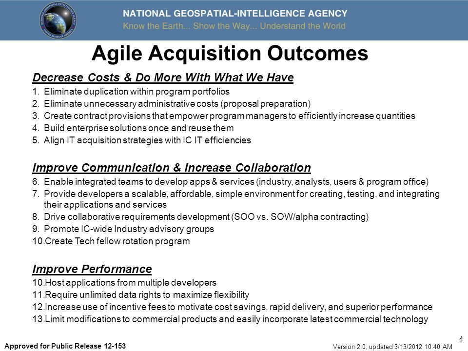 5 Version 2.0, updated 3/13/2012 10:40 AM Approved for Public Release 12-153 Agile Acquisition Outcomes (cont) Reduce Timelines & Increase Efficiency 14.Reduce amount of lines of accounting 15.Decrease time to transfer/accept Interagency MIPRs 16.Use Lean Six Sigma consulting to improve Configuration Control Management and Software Asset Management 17.Establish a formal Approved Products List (simplify development, integration, test, configuration mgt, and sustainment) 18.Streamline source selection evaluations - limit evaluation criteria 19.Adopt commercial best practice of emphasizing past performance and tech demos 20.Raise dollar thresholds for agency level reviews to align with external statutory/regulatory dollar thresholds 21.Assign Personal Business Advisors to each KC 22.Enhance Self and Assisted Services (Acquisition Service Catalog) Inspire Agile Behavior 23.Improve workforce training, education, and experience 24.Expand governance processes to review and monitor efficiency