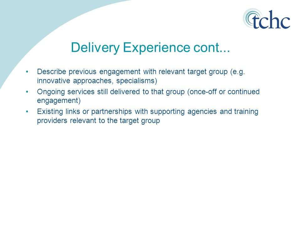 Delivery Experience cont... Describe previous engagement with relevant target group (e.g. innovative approaches, specialisms) Ongoing services still d