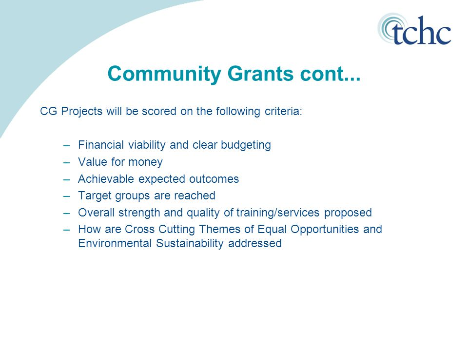 Community Grants cont... CG Projects will be scored on the following criteria: –Financial viability and clear budgeting –Value for money –Achievable e