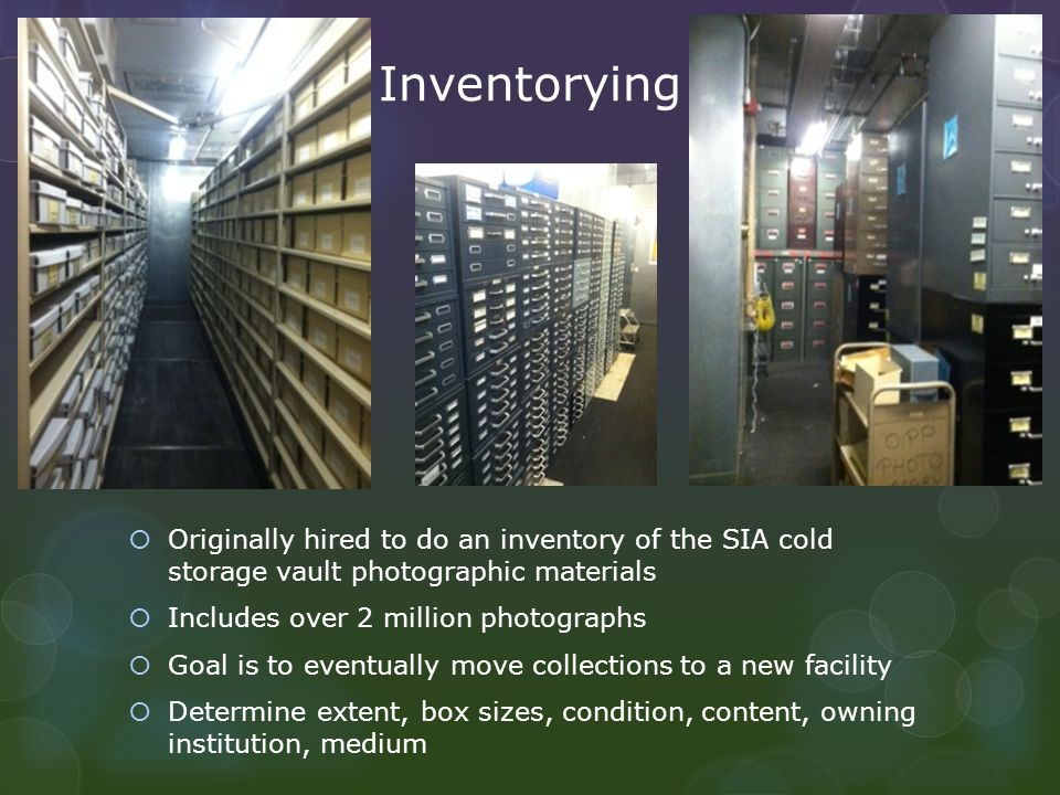 Inventorying Originally hired to do an inventory of the SIA cold storage vault photographic materials Includes over 2 million photographs Goal is to e