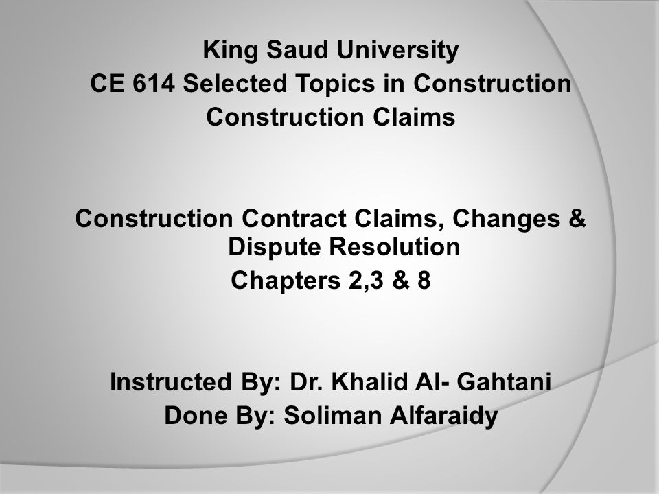 King Saud University CE 614 Selected Topics in Construction Construction Claims Construction Contract Claims, Changes & Dispute Resolution Chapters 2,