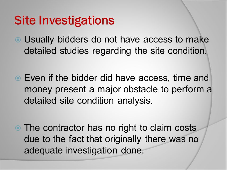 Site Investigations Usually bidders do not have access to make detailed studies regarding the site condition. Even if the bidder did have access, time