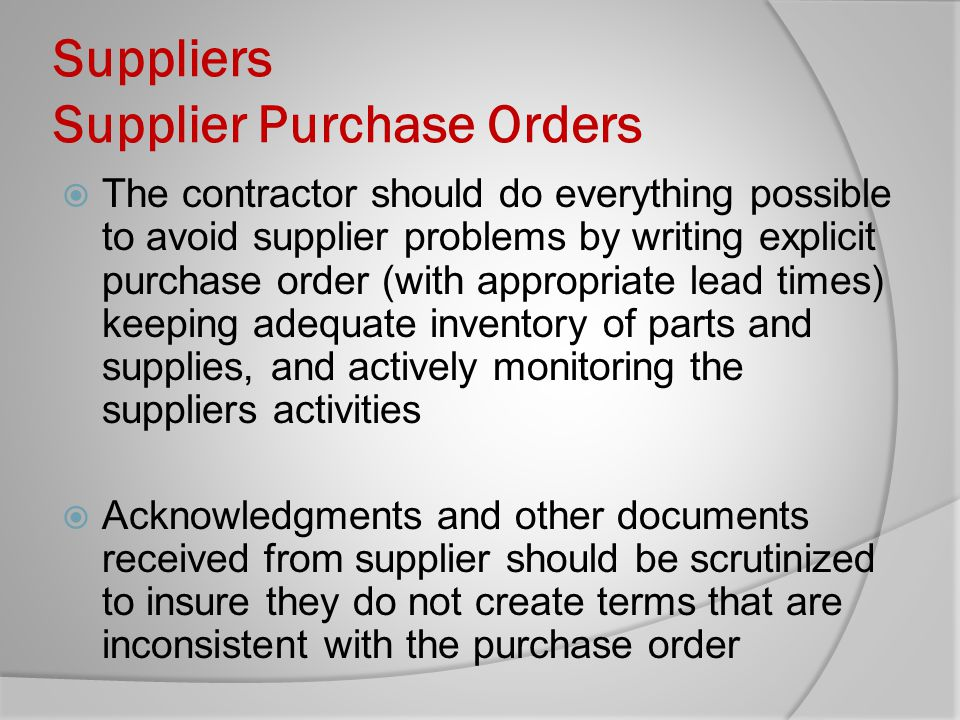 Suppliers Supplier Purchase Orders The contractor should do everything possible to avoid supplier problems by writing explicit purchase order (with ap