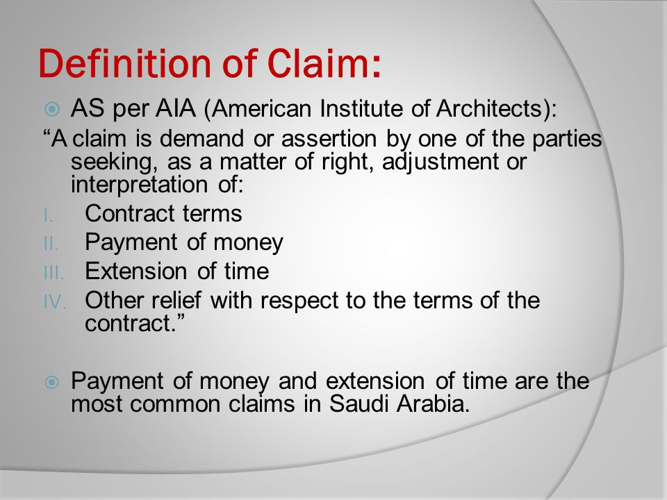 Definition of Claim: AS per AIA (American Institute of Architects): A claim is demand or assertion by one of the parties seeking, as a matter of right