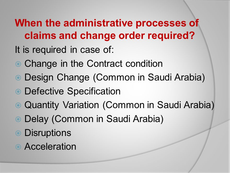 When the administrative processes of claims and change order required? It is required in case of: Change in the Contract condition Design Change (Comm