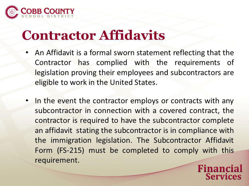 Contractor Affidavits An Affidavit is a formal sworn statement reflecting that the Contractor has complied with the requirements of legislation proving their employees and subcontractors are eligible to work in the United States.