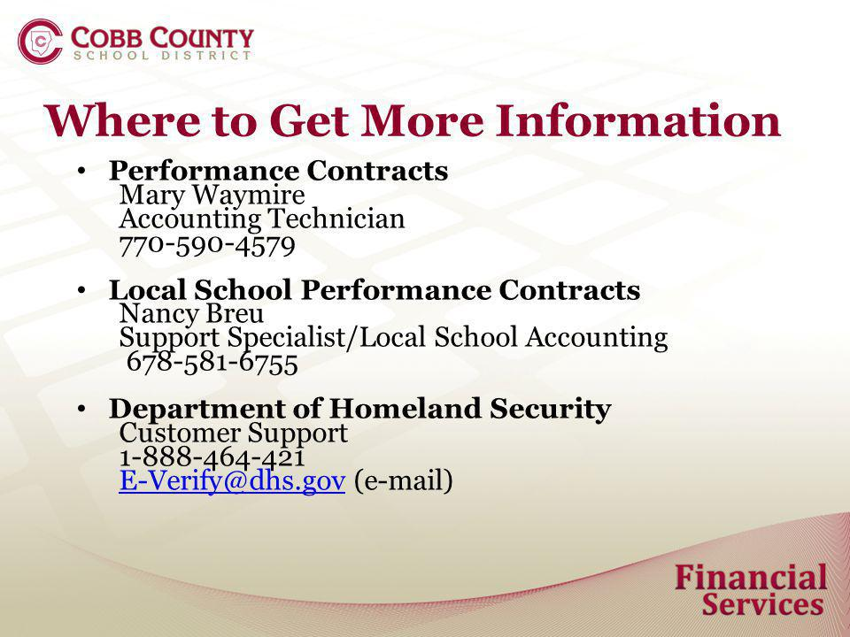 Where to Get More Information Performance Contracts Mary Waymire Accounting Technician 770-590-4579 Local School Performance Contracts Nancy Breu Support Specialist/Local School Accounting 678-581-6755 Department of Homeland Security Customer Support 1-888-464-421 E-Verify@dhs.govE-Verify@dhs.gov (e-mail)