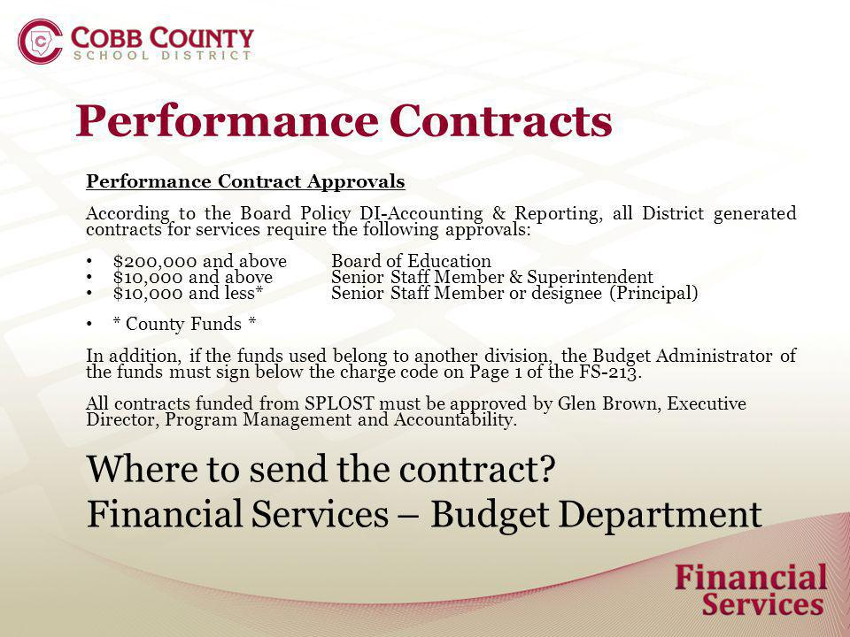 Performance Contracts Performance Contract Approvals According to the Board Policy DI-Accounting & Reporting, all District generated contracts for services require the following approvals: $200,000 and aboveBoard of Education $10,000 and aboveSenior Staff Member & Superintendent $10,000 and less*Senior Staff Member or designee (Principal) * County Funds * In addition, if the funds used belong to another division, the Budget Administrator of the funds must sign below the charge code on Page 1 of the FS-213.