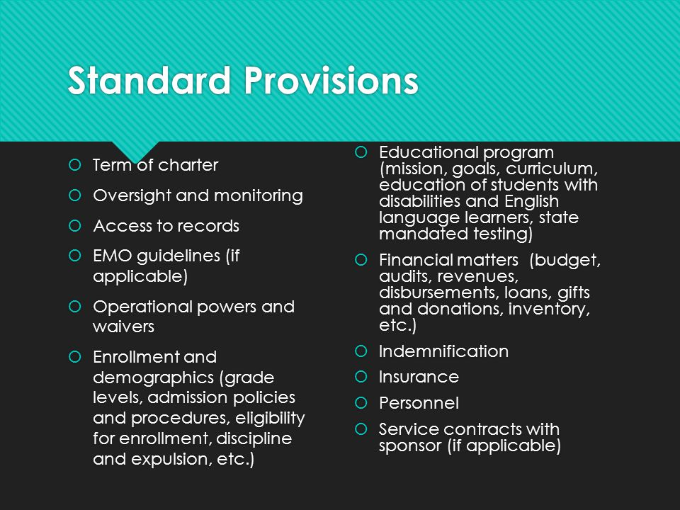 Standard Provisions Facilities Transportation (if applicable) Food services (if applicable) Pre-opening conditions Facilities Transportation (if applicable) Food services (if applicable) Pre-opening conditions Renewal, revocation, school- initiated closure procedures Compliance reporting Governance General provisions (notice, severability, delegation, governing law, etc.)
