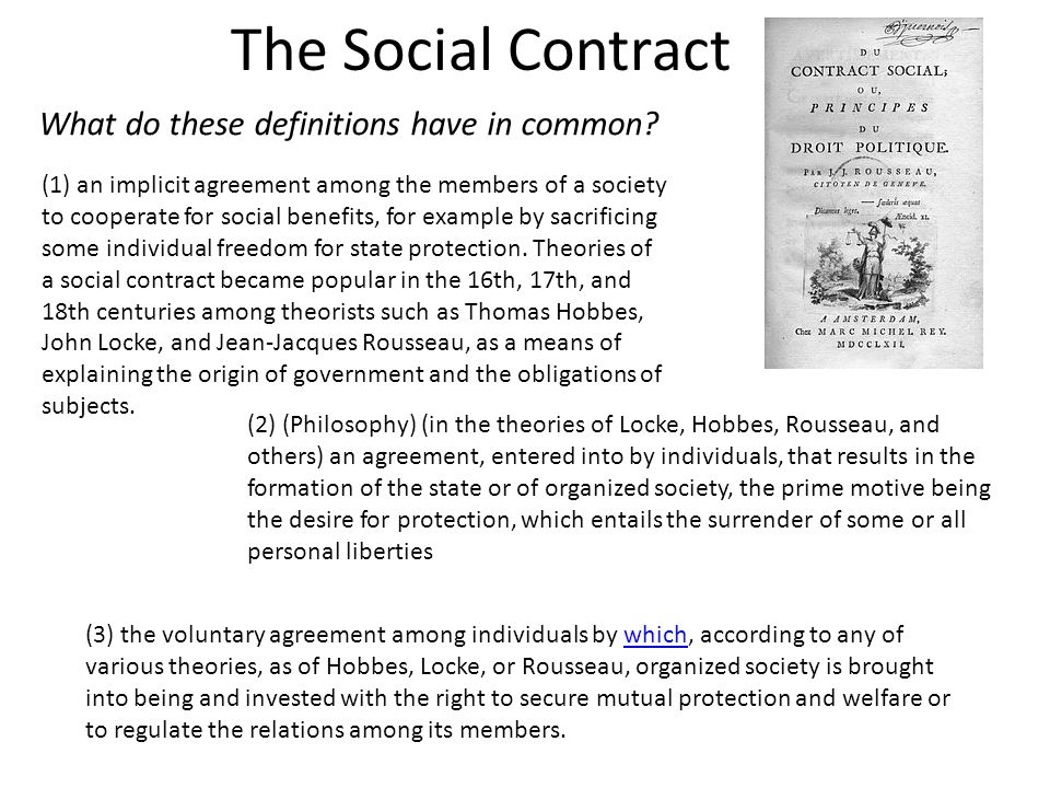 The Social Contract (1) an implicit agreement among the members of a society to cooperate for social benefits, for example by sacrificing some individ