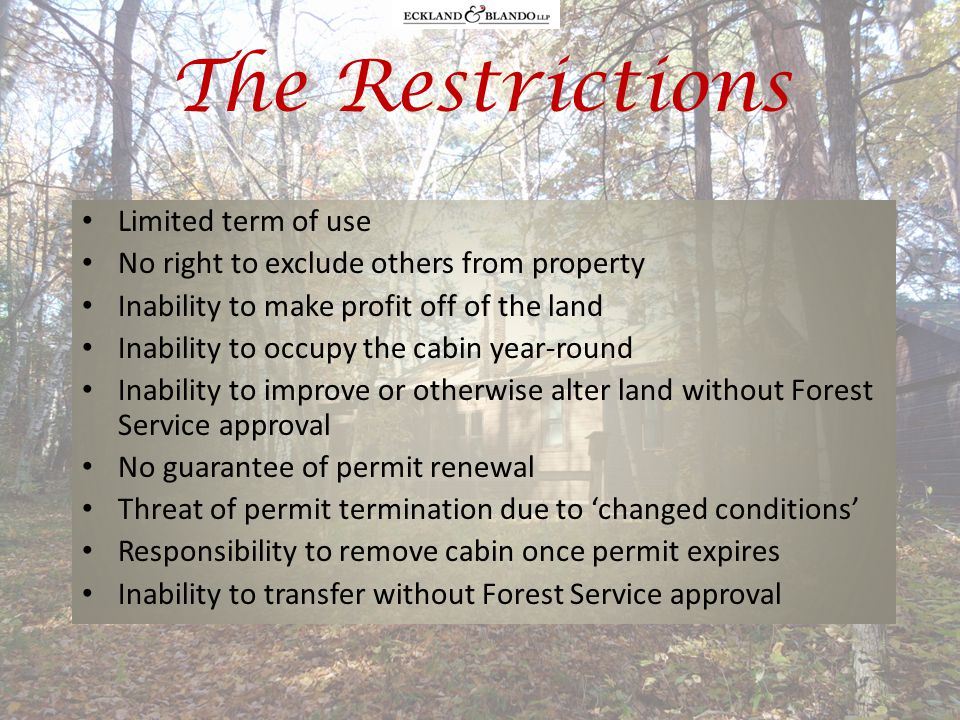 The Restrictions Limited term of use No right to exclude others from property Inability to make profit off of the land Inability to occupy the cabin year-round Inability to improve or otherwise alter land without Forest Service approval No guarantee of permit renewal Threat of permit termination due to changed conditions Responsibility to remove cabin once permit expires Inability to transfer without Forest Service approval