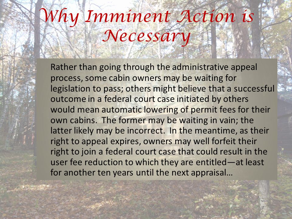 Why Imminent Action is Necessary Save Your Cabin By Protecting Your Rights!35 Rather than going through the administrative appeal process, some cabin owners may be waiting for legislation to pass; others might believe that a successful outcome in a federal court case initiated by others would mean automatic lowering of permit fees for their own cabins.
