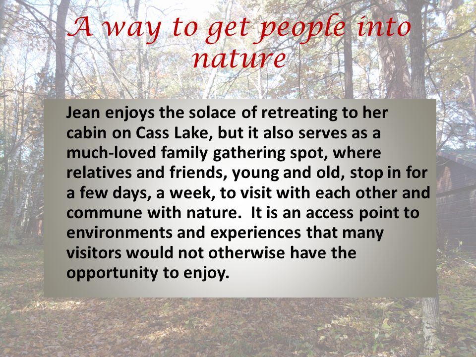 A way to get people into nature Save Your Cabin By Protecting Your Rights!9 Jean enjoys the solace of retreating to her cabin on Cass Lake, but it also serves as a much-loved family gathering spot, where relatives and friends, young and old, stop in for a few days, a week, to visit with each other and commune with nature.