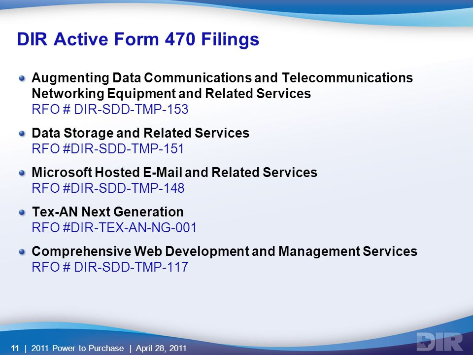 DIR Active Form 470 Filings Augmenting Data Communications and Telecommunications Networking Equipment and Related Services RFO # DIR-SDD-TMP-153 Data Storage and Related Services RFO #DIR-SDD-TMP-151 Microsoft Hosted E-Mail and Related Services RFO #DIR-SDD-TMP-148 Tex-AN Next Generation RFO #DIR-TEX-AN-NG-001 Comprehensive Web Development and Management Services RFO # DIR-SDD-TMP-117 | 2011 Power to Purchase | April 28, 201111