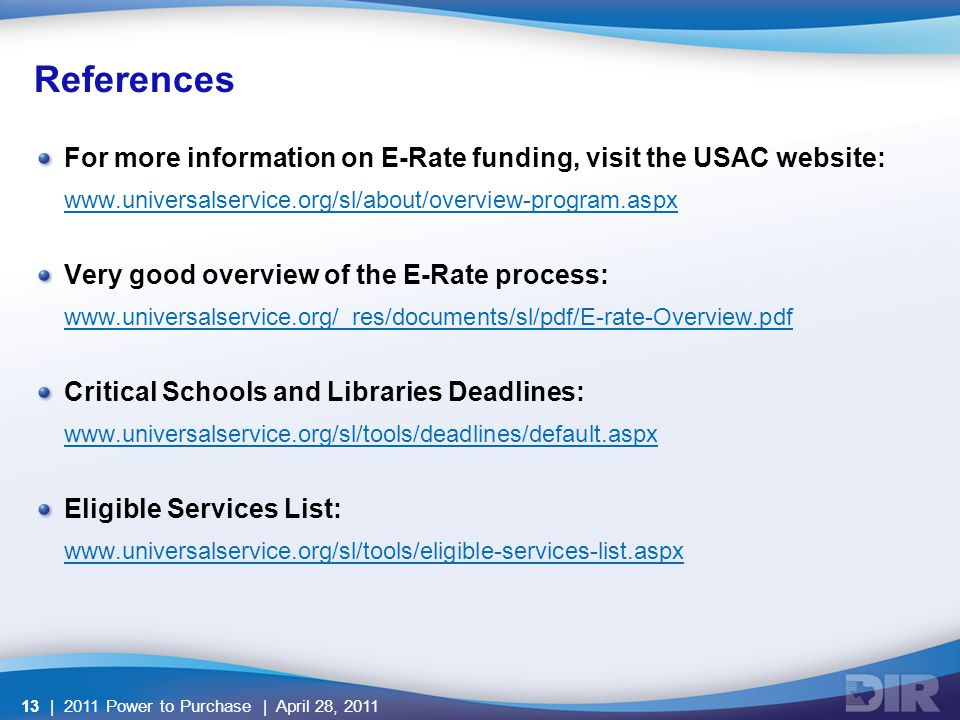 References For more information on E-Rate funding, visit the USAC website: www.universalservice.org/sl/about/overview-program.aspx Very good overview of the E-Rate process: www.universalservice.org/_res/documents/sl/pdf/E-rate-Overview.pdf Critical Schools and Libraries Deadlines: www.universalservice.org/sl/tools/deadlines/default.aspx Eligible Services List: www.universalservice.org/sl/tools/eligible-services-list.aspx | 2011 Power to Purchase | April 28, 201113