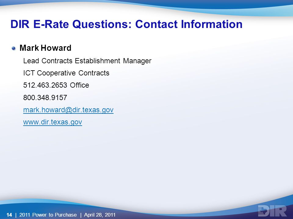 DIR E-Rate Questions: Contact Information Mark Howard Lead Contracts Establishment Manager ICT Cooperative Contracts 512.463.2653 Office 800.348.9157 mark.howard@dir.texas.gov www.dir.texas.gov | 2011 Power to Purchase | April 28, 201114